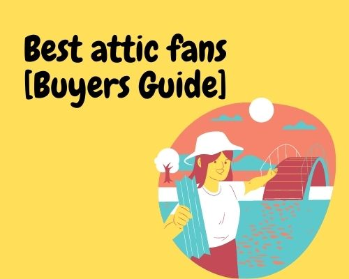 list of the best attic fans along with detailed reviews and a buying guide
